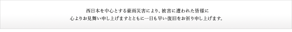 西日本を中心とするにおける豪雨災害により、被害に遭われた皆様に心よりお見舞い申し上げますとともに一日も早い復旧をお祈り申し上げます。