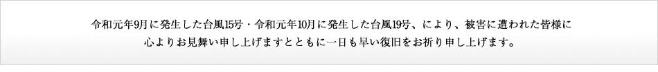 令和元年9月に発生した台風15号により、被害に遭われた皆様に心よりお見舞い申し上げますとともに一日より早い復旧をお祈り申し上げます。
